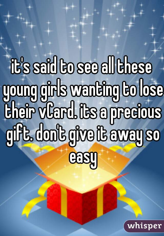 it's said to see all these young girls wanting to lose their vCard. its a precious gift. don't give it away so easy