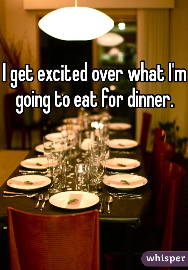 I get excited over what I'm going to eat for dinner.