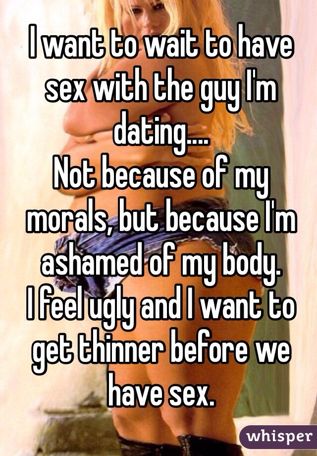 I want to wait to have sex with the guy I'm dating.... Not because of my morals, but because I'm ashamed of my body. I feel ugly and I want to get thinner before we have sex.