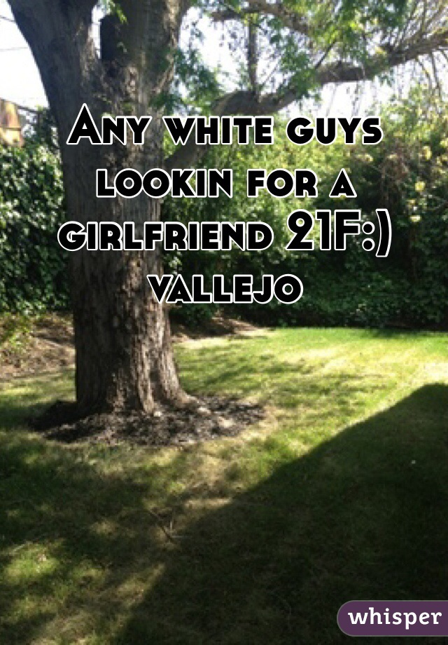 Any white guys lookin for a girlfriend 21F:) vallejo