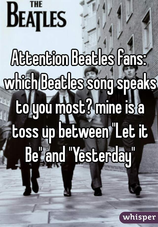 "Attention Beatles fans: which Beatles song speaks to you most? mine is a toss up between ""Let it Be"" and ""Yesterday"""