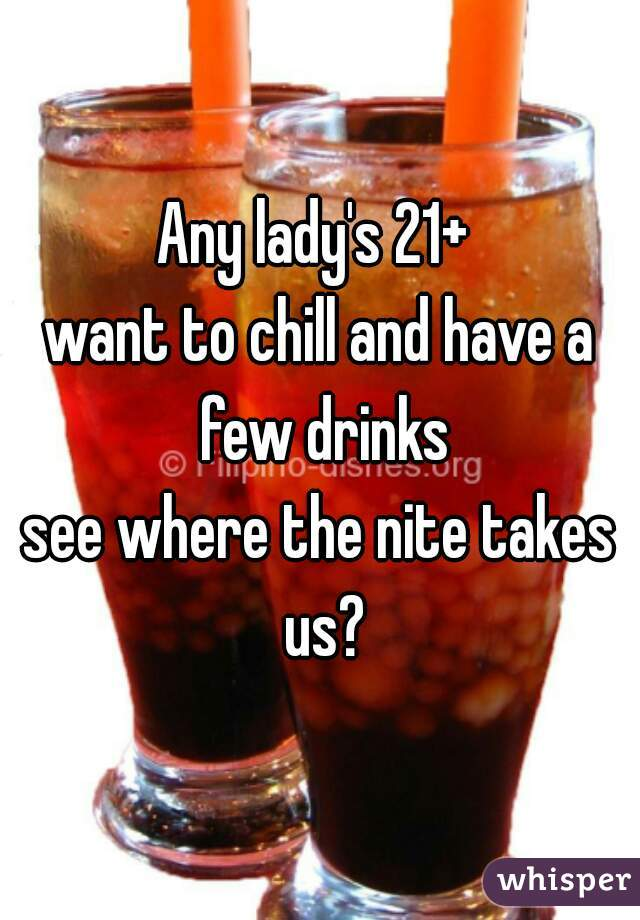 Any lady's 21+  want to chill and have a few drinks see where the nite takes us?