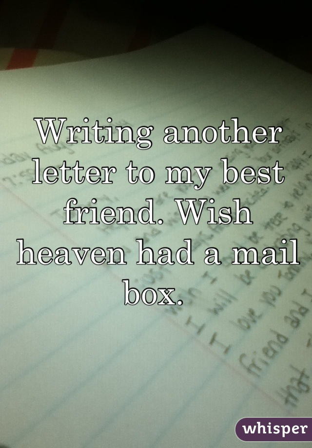 Writing another letter to my best friend. Wish heaven had a mail box.