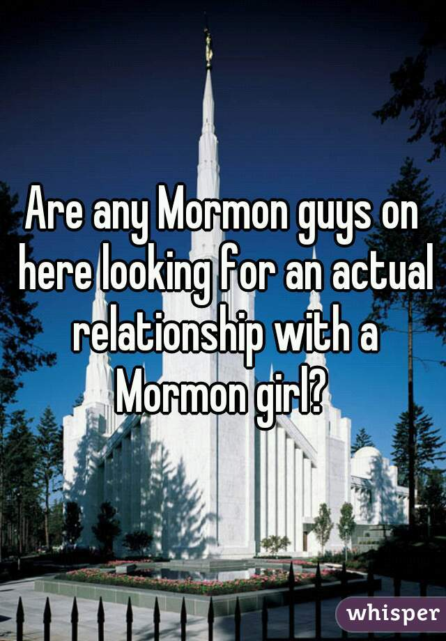 Are any Mormon guys on here looking for an actual relationship with a Mormon girl?