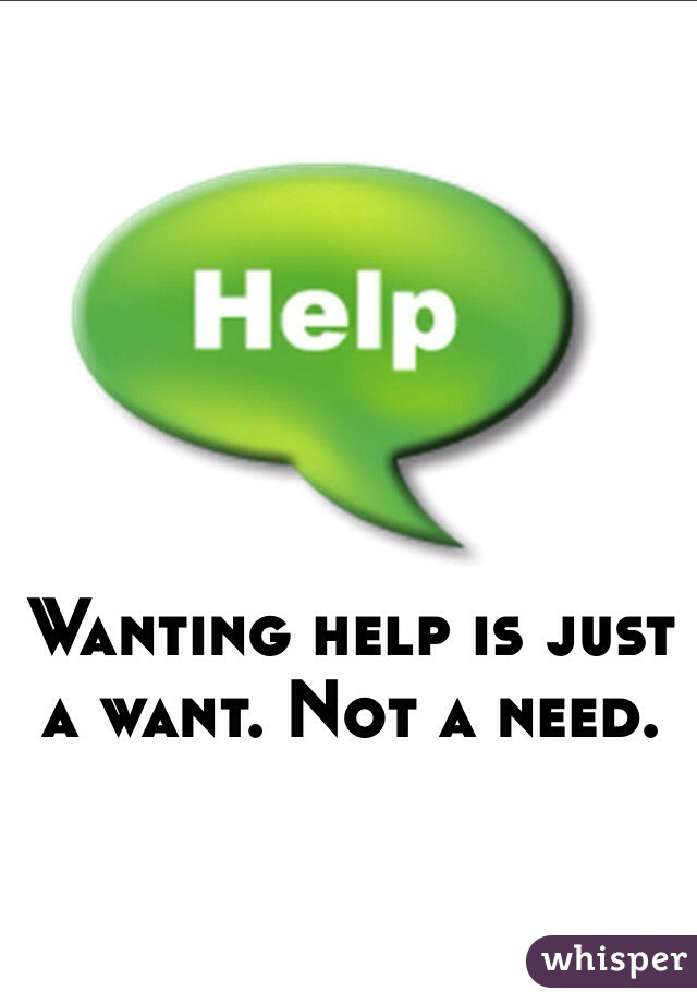 Wanting help is just a want. Not a need.