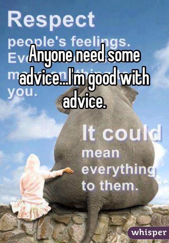 Anyone need some advice...I'm good with advice.
