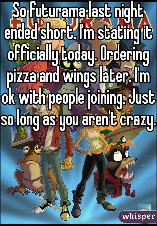 So futurama last night ended short. I'm stating it officially today. Ordering pizza and wings later. I'm ok with people joining. Just so long as you aren't crazy.
