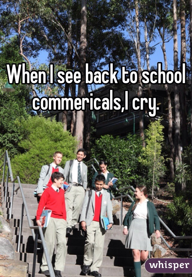 When I see back to school commericals,I cry.