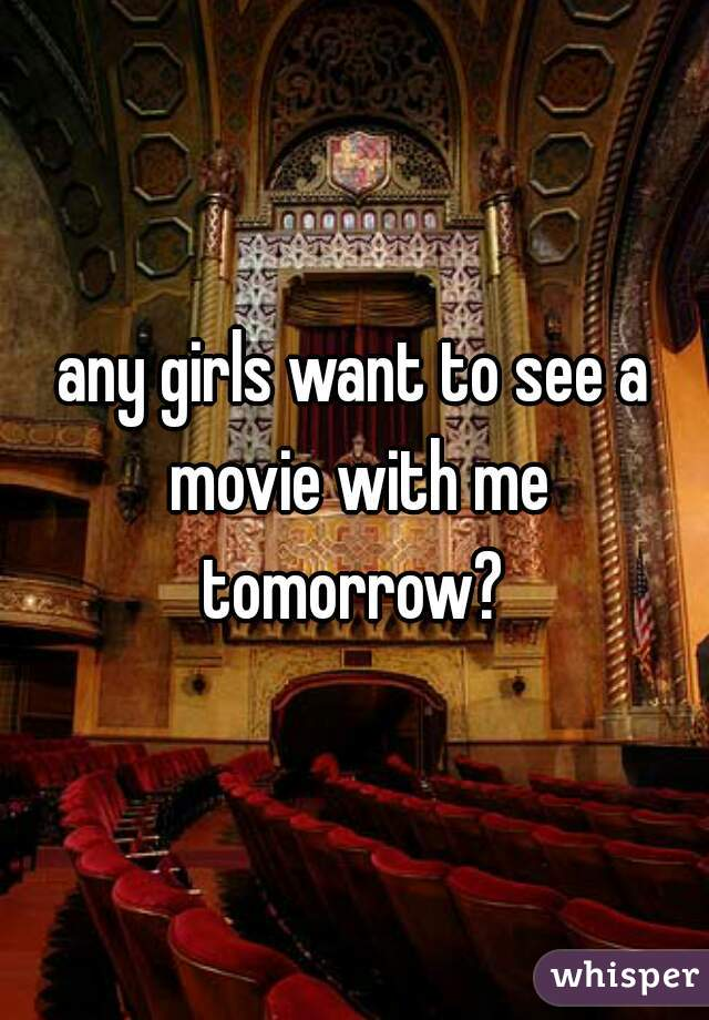 any girls want to see a movie with me tomorrow?