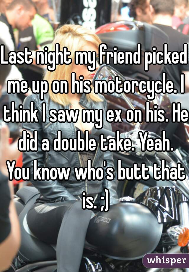 Last night my friend picked me up on his motorcycle. I think I saw my ex on his. He did a double take. Yeah. You know who's butt that is. ;)