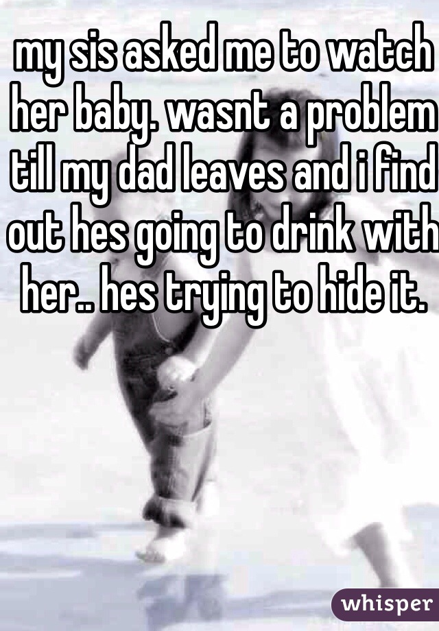 my sis asked me to watch her baby. wasnt a problem till my dad leaves and i find out hes going to drink with her.. hes trying to hide it.