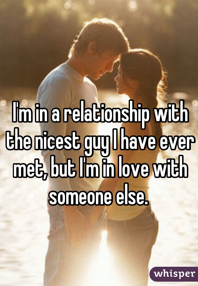 I'm in a relationship with the nicest guy I have ever met, but I'm in love with someone else.