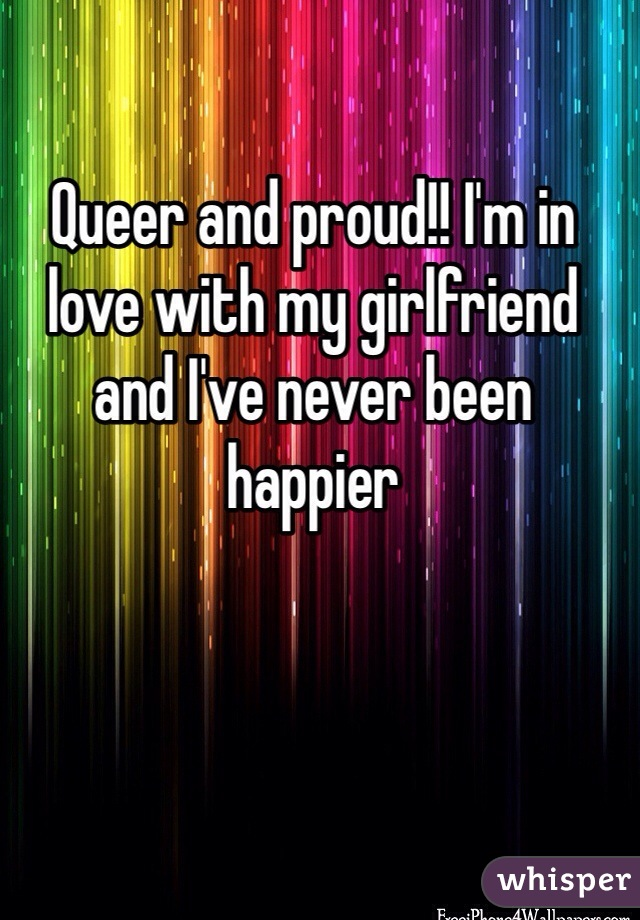 Queer and proud!! I'm in love with my girlfriend and I've never been happier