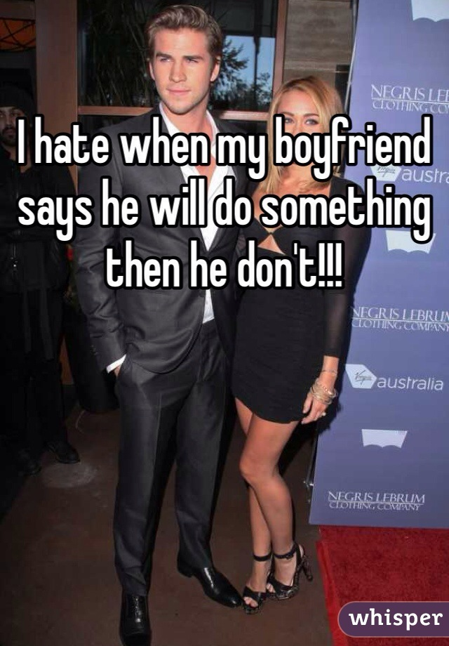 I hate when my boyfriend says he will do something then he don't!!!