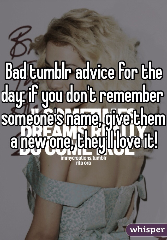 Bad tumblr advice for the day: if you don't remember someone's name, give them a new one, they'll love it!