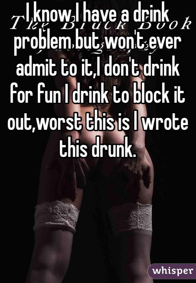 I know I have a drink problem but won't ever admit to it,I don't drink for fun I drink to block it out,worst this is I wrote this drunk.