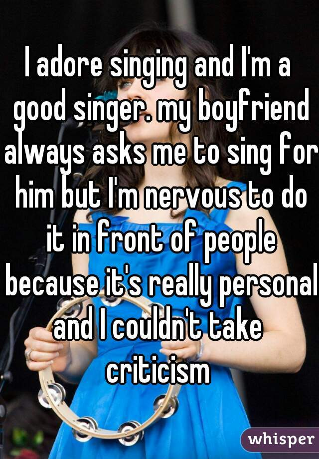 I adore singing and I'm a good singer. my boyfriend always asks me to sing for him but I'm nervous to do it in front of people because it's really personal and I couldn't take  criticism