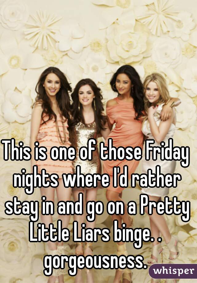 This is one of those Friday nights where I'd rather stay in and go on a Pretty Little Liars binge. .  gorgeousness.