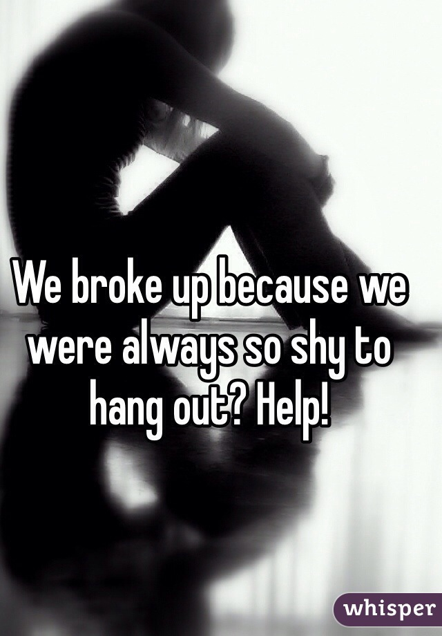 We broke up because we were always so shy to hang out? Help!