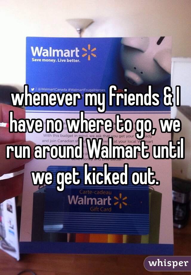 whenever my friends & I have no where to go, we run around Walmart until we get kicked out.