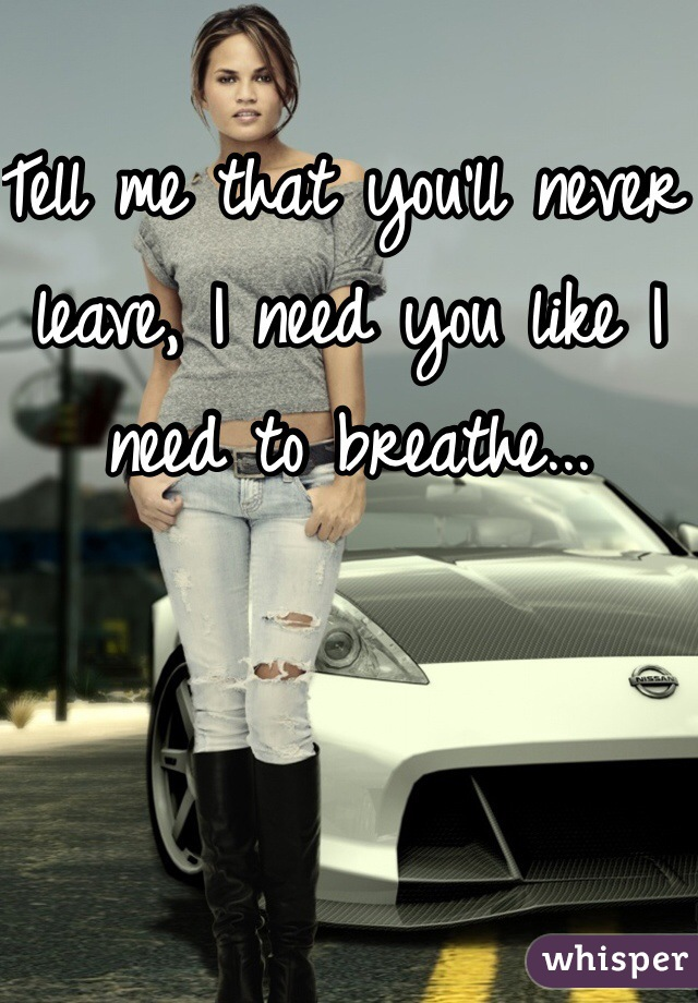 Tell me that you'll never leave, I need you like I need to breathe...