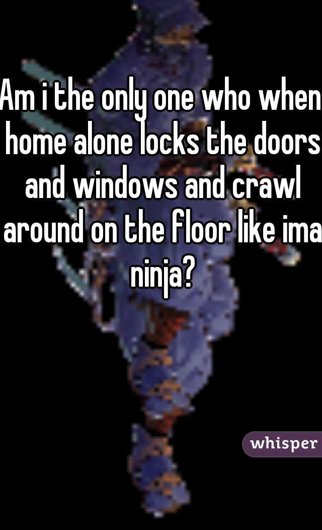 Am i the only one who when home alone locks the doors and windows and crawl around on the floor like ima ninja?