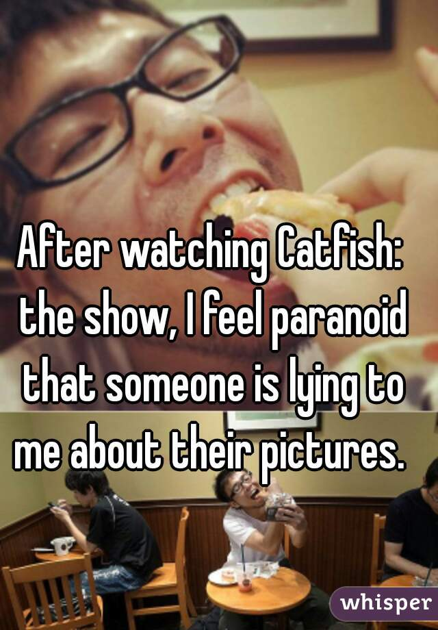 After watching Catfish: the show, I feel paranoid that someone is lying to me about their pictures.