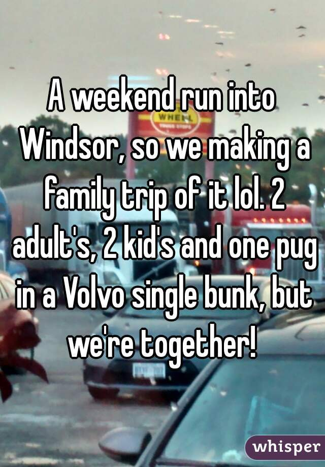 A weekend run into Windsor, so we making a family trip of it lol. 2 adult's, 2 kid's and one pug in a Volvo single bunk, but we're together!