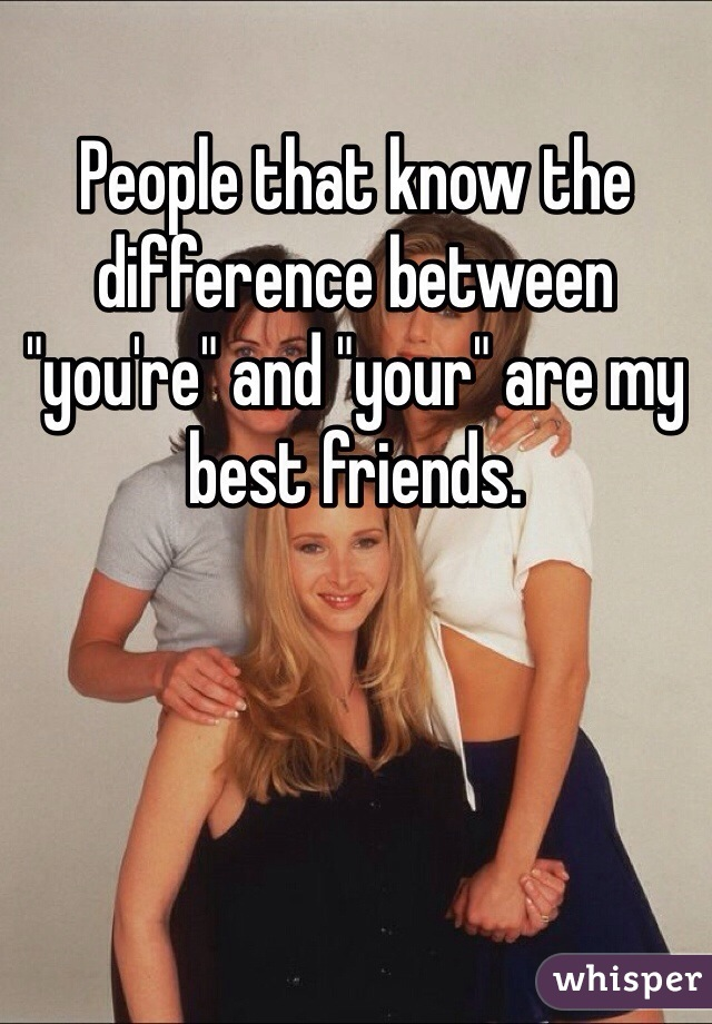 "People that know the difference between ""you're"" and ""your"" are my best friends."