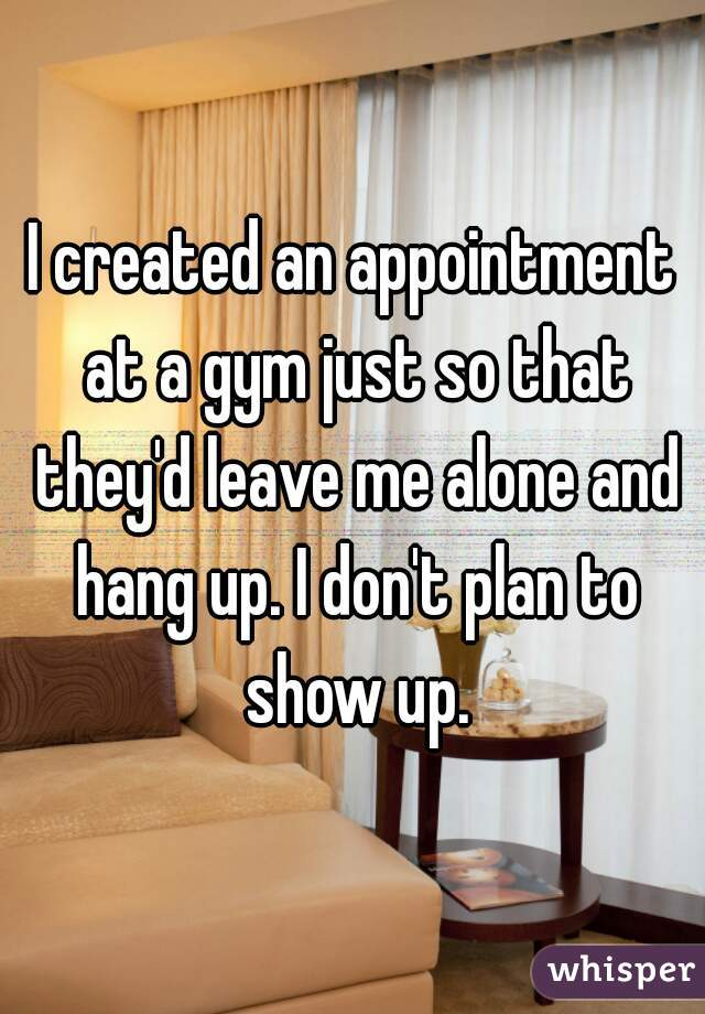 I created an appointment at a gym just so that they'd leave me alone and hang up. I don't plan to show up.