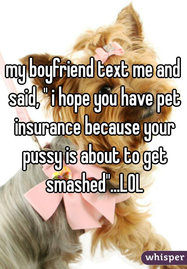 "my boyfriend text me and said, "" i hope you have pet insurance because your pussy is about to get smashed""...LOL"