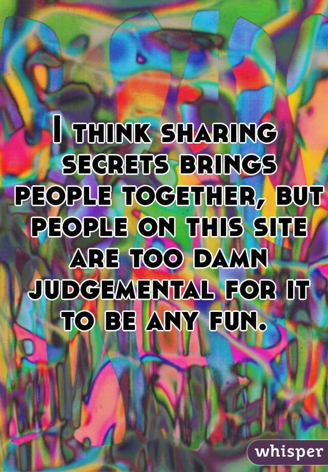 I think sharing secrets brings people together, but people on this site are too damn judgemental for it to be any fun.