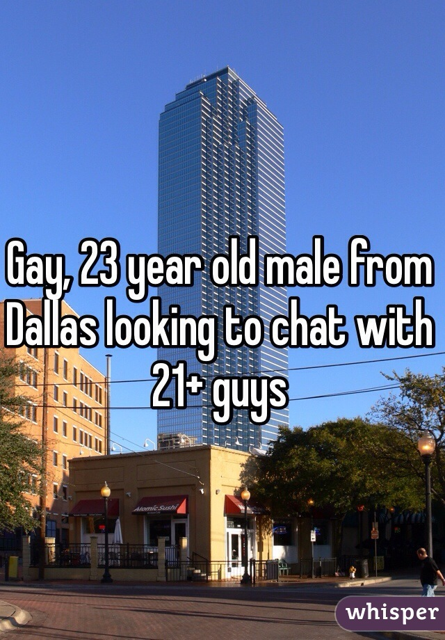 Gay, 23 year old male from Dallas looking to chat with 21+ guys
