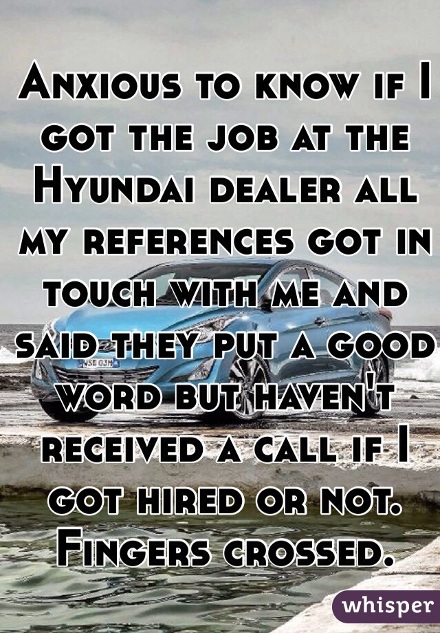 Anxious to know if I got the job at the Hyundai dealer all my references got in touch with me and said they put a good word but haven't received a call if I got hired or not. Fingers crossed.