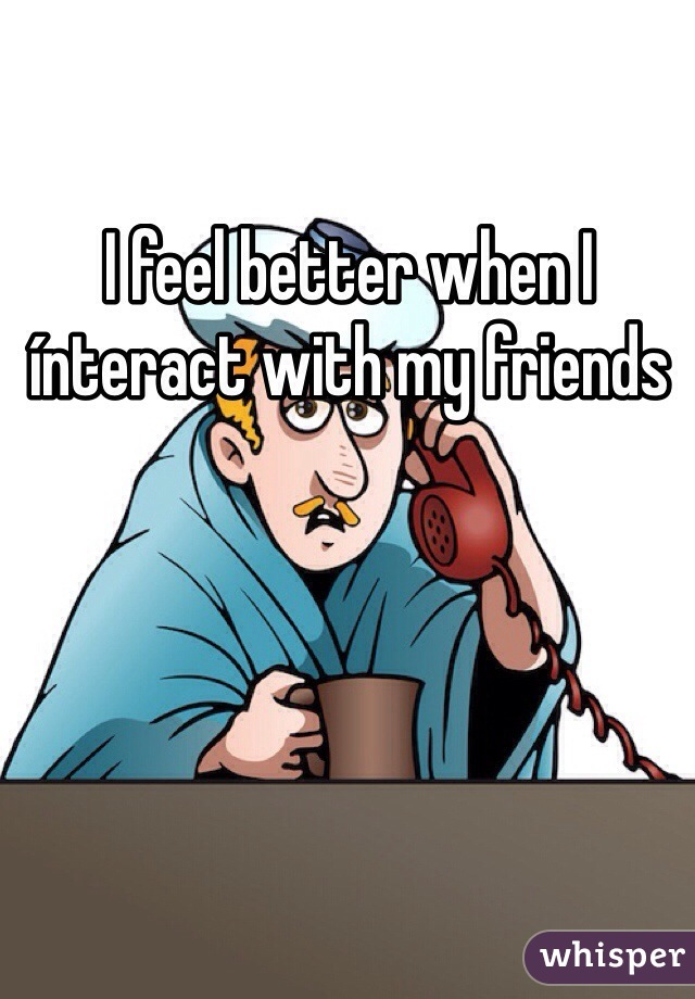 I feel better when I ínteract with my friends