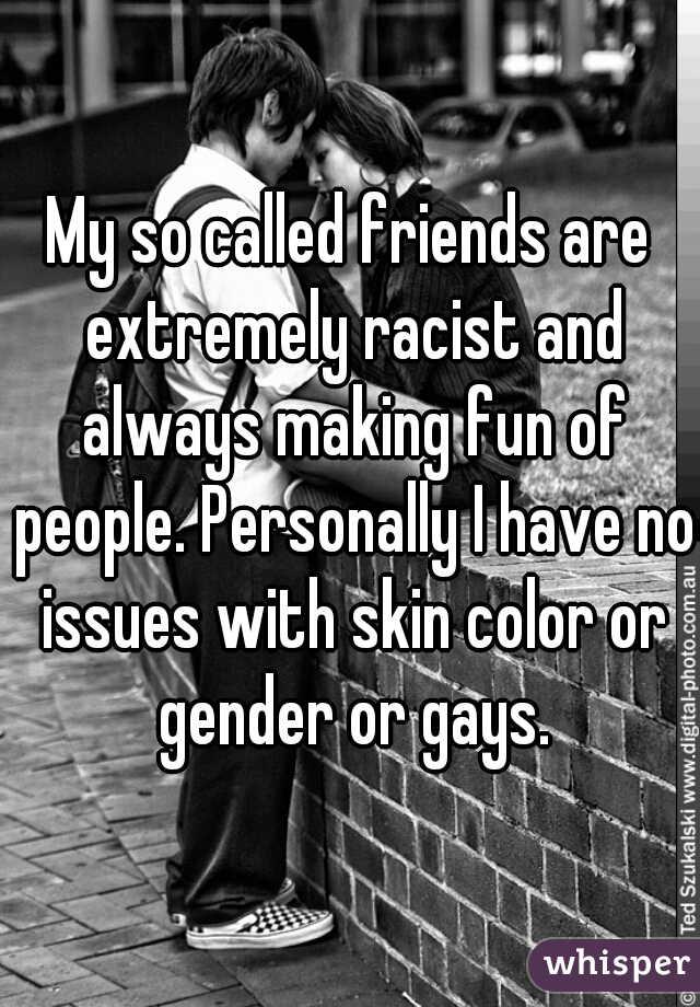 My so called friends are extremely racist and always making fun of people. Personally I have no issues with skin color or gender or gays.