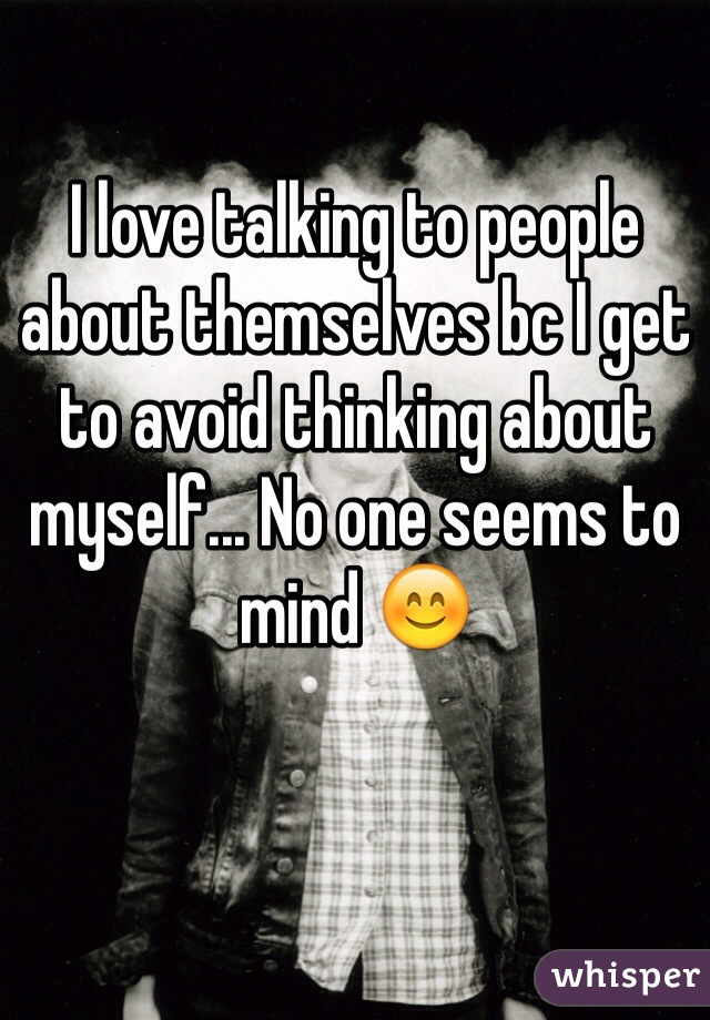 I love talking to people about themselves bc I get to avoid thinking about myself... No one seems to mind 😊