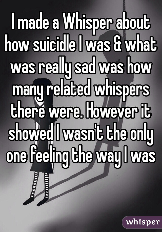 I made a Whisper about how suicidle I was & what was really sad was how many related whispers there were. However it showed I wasn't the only one feeling the way I was