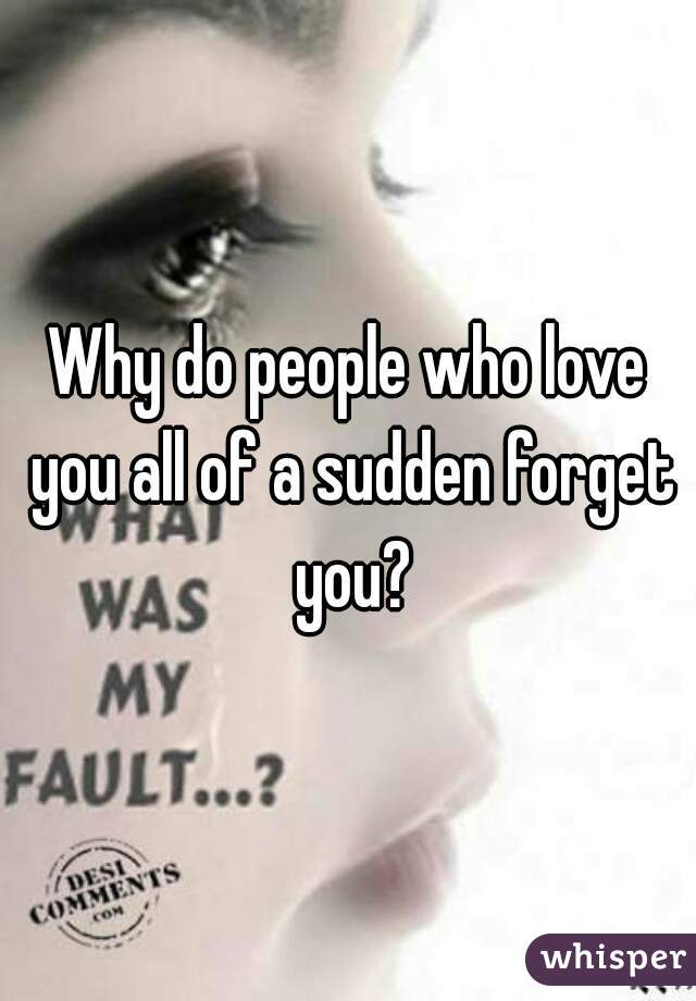 Why do people who love you all of a sudden forget you?