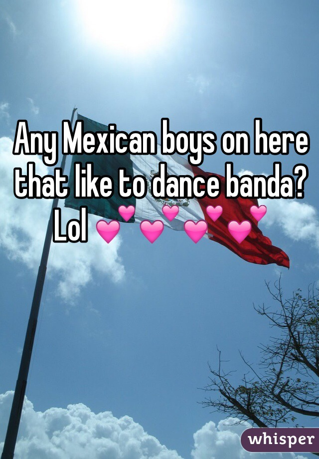Any Mexican boys on here that like to dance banda? Lol 💕💕💕💕