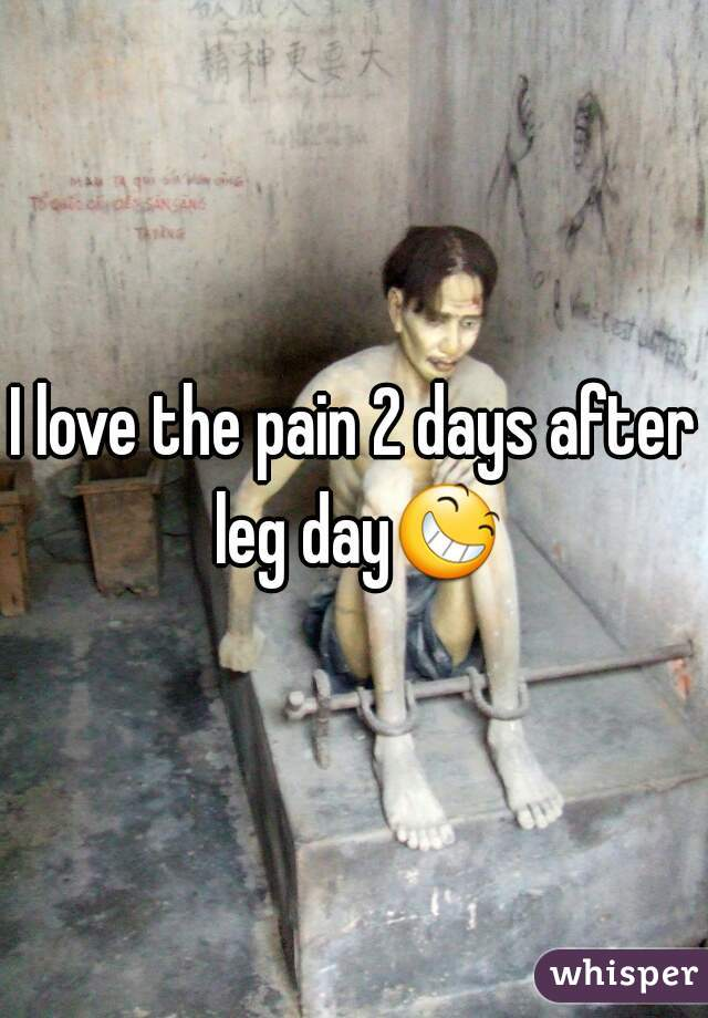 I love the pain 2 days after leg day😆