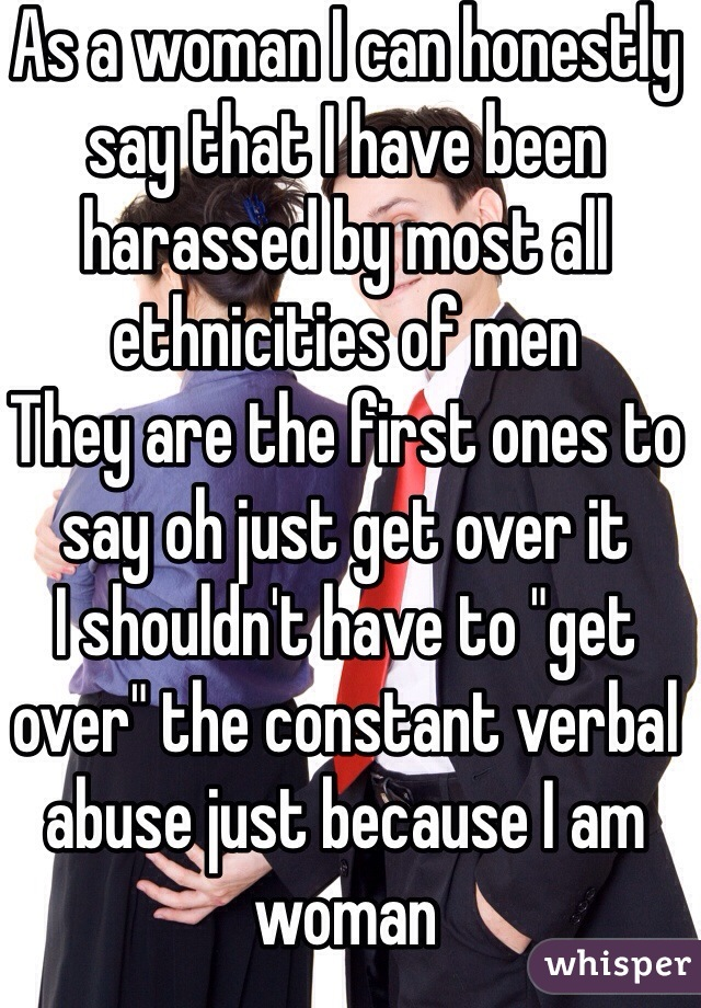 """As a woman I can honestly say that I have been harassed by most all ethnicities of men  They are the first ones to say oh just get over it  I shouldn't have to """"get over"""" the constant verbal abuse just because I am woman"""