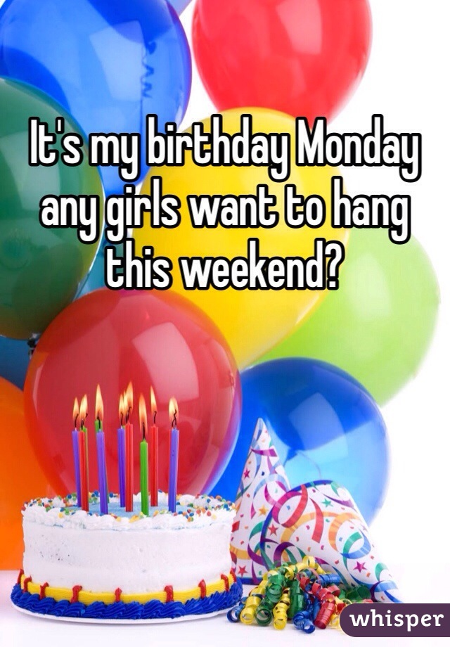 It's my birthday Monday any girls want to hang this weekend?