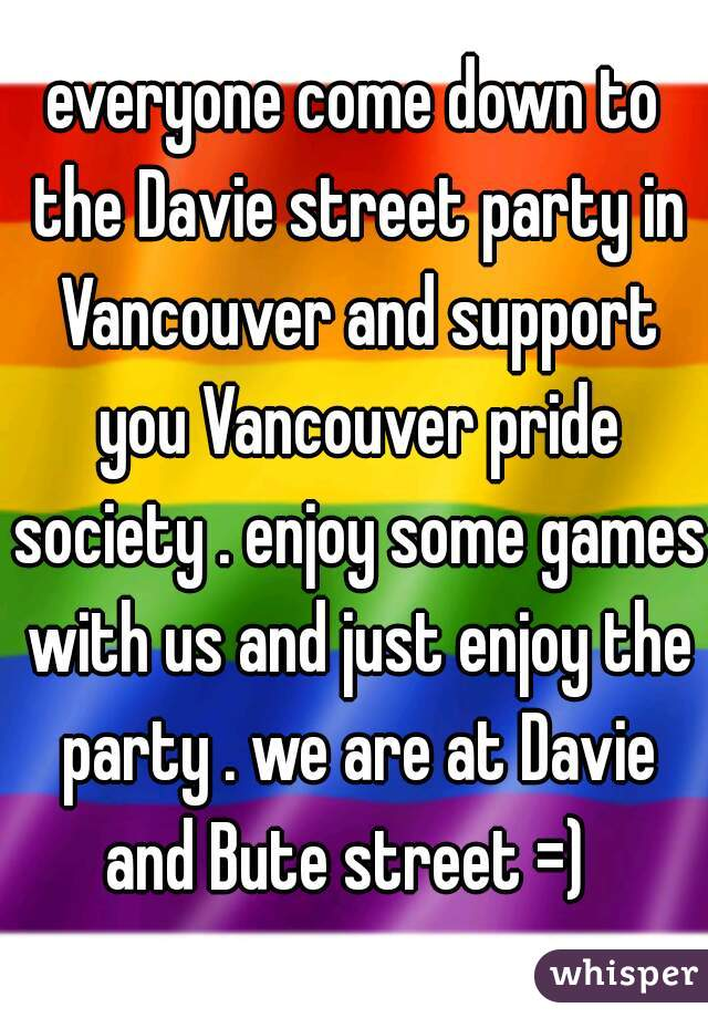 everyone come down to the Davie street party in Vancouver and support you Vancouver pride society . enjoy some games with us and just enjoy the party . we are at Davie and Bute street =)