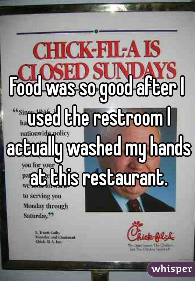 Food was so good after I used the restroom I actually washed my hands at this restaurant.