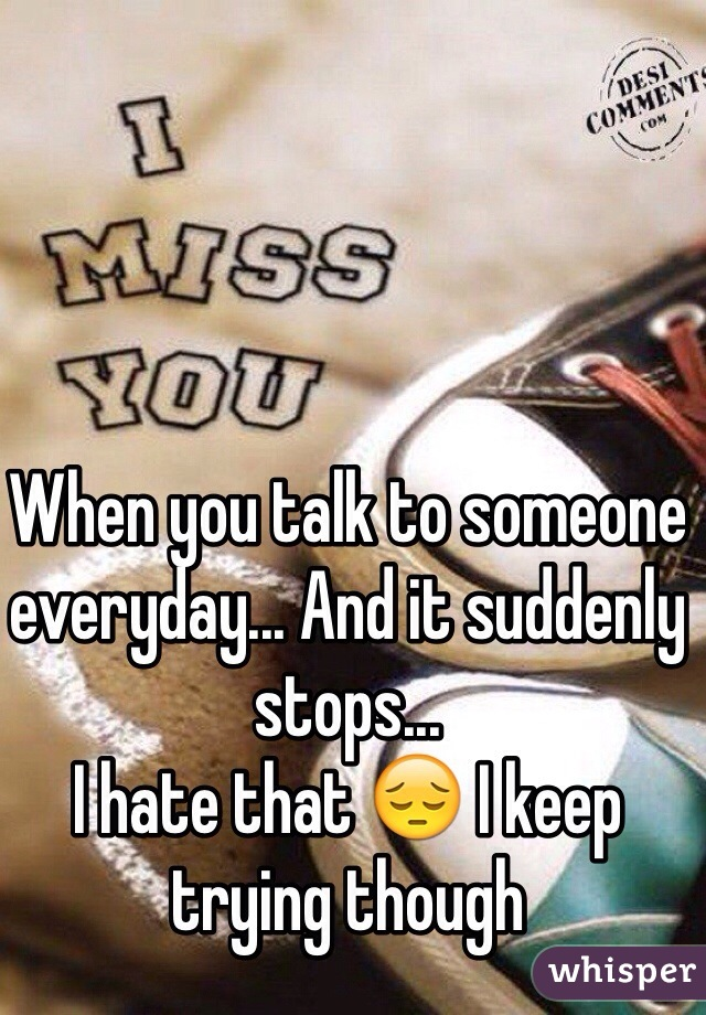 When you talk to someone everyday... And it suddenly stops... I hate that 😔 I keep trying though
