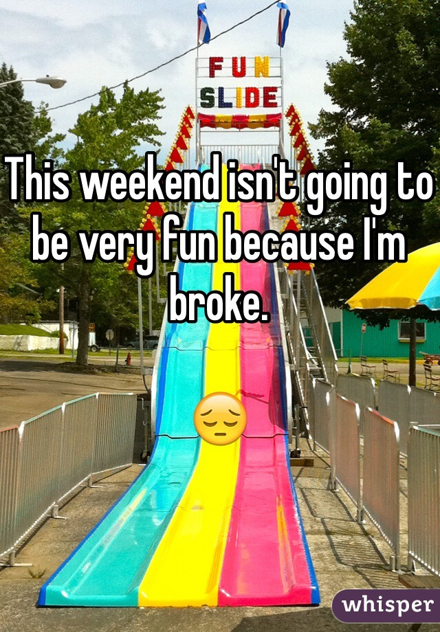 This weekend isn't going to be very fun because I'm broke.   😔