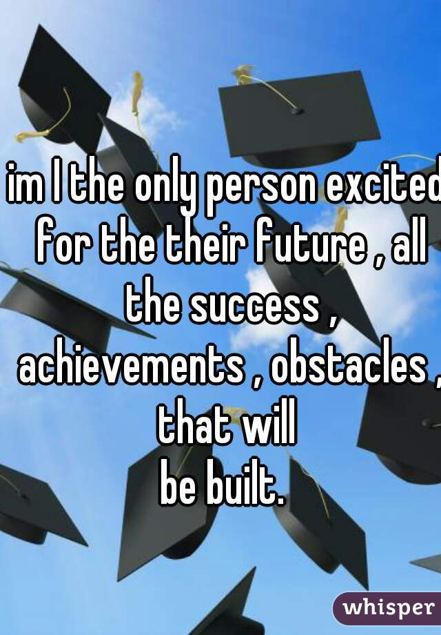 im I the only person excited for the their future , all the success , achievements , obstacles , that will  be built.