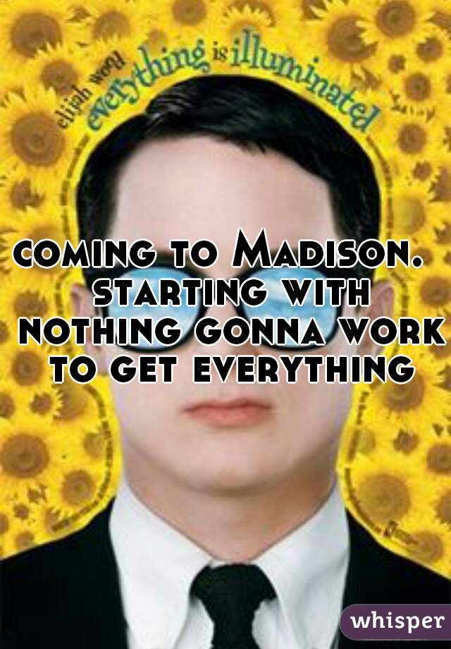 coming to Madison.  starting with nothing gonna work to get everything