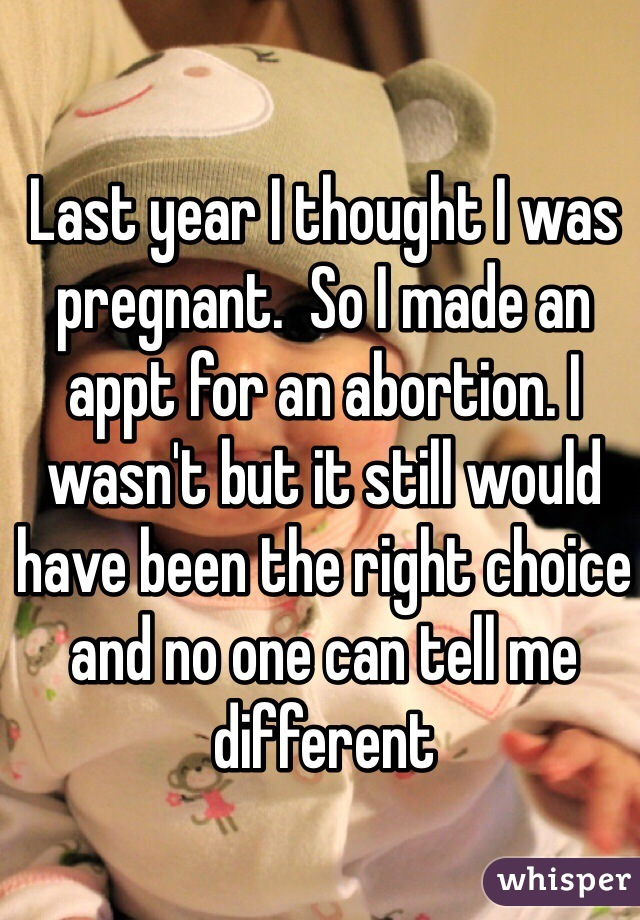 Last year I thought I was pregnant.  So I made an appt for an abortion. I wasn't but it still would have been the right choice and no one can tell me different